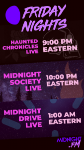 Midnight FM Fright Night Schedule - Haunted Chronicles LIVE at 9:00 PM Eastern, Midnight Society LIVE at 10:00 PM Eastern, Midnight Drive Live at 1:00 AM Eastern